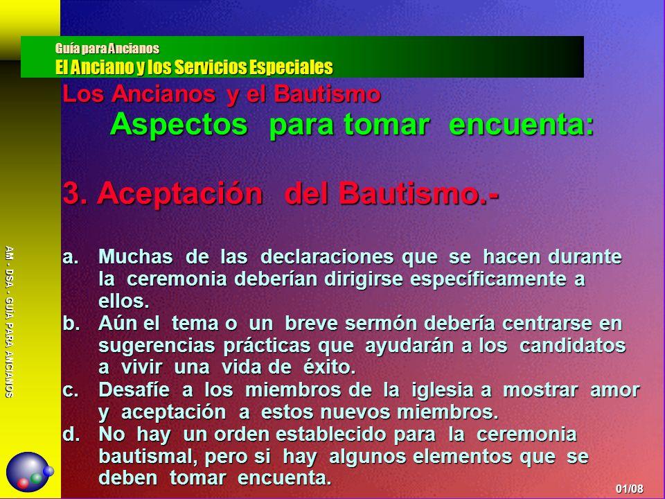 AM - DSA - GUÍA PARA ANCIANOS Los Ancianos y el Bautismo Aspectos para tomar encuenta: 3. Aceptación del Bautismo.- a.Muchas de las declaraciones que