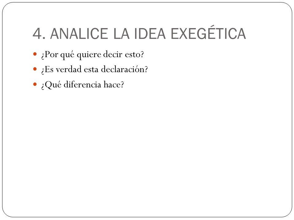 4. ANALICE LA IDEA EXEGÉTICA ¿Por qué quiere decir esto? ¿Es verdad esta declaración? ¿Qué diferencia hace?