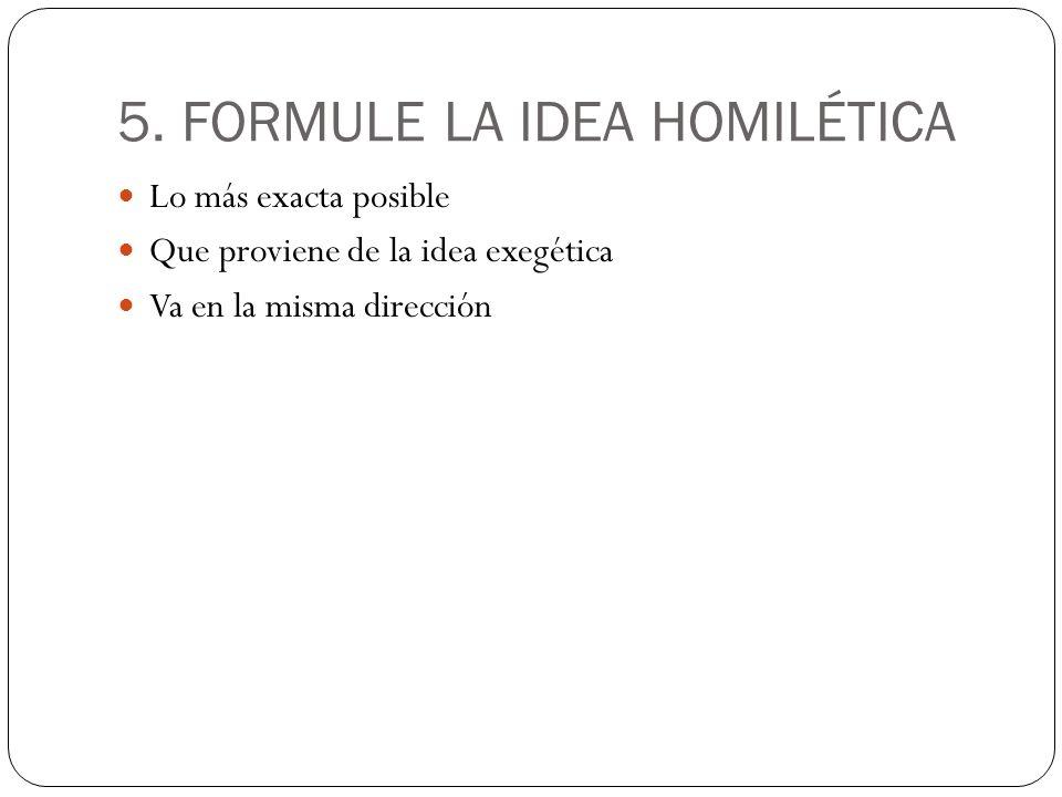 5. FORMULE LA IDEA HOMILÉTICA Lo más exacta posible Que proviene de la idea exegética Va en la misma dirección
