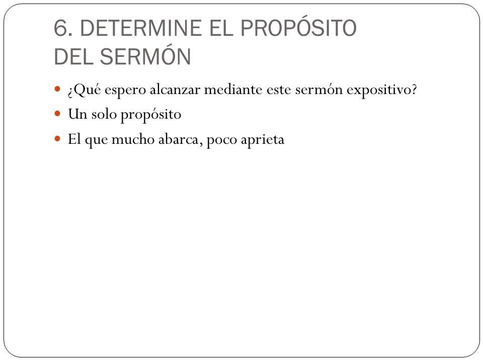 6. DETERMINE EL PROPÓSITO DEL SERMÓN ¿Qué espero alcanzar mediante este sermón expositivo? Un solo propósito El que mucho abarca, poco aprieta