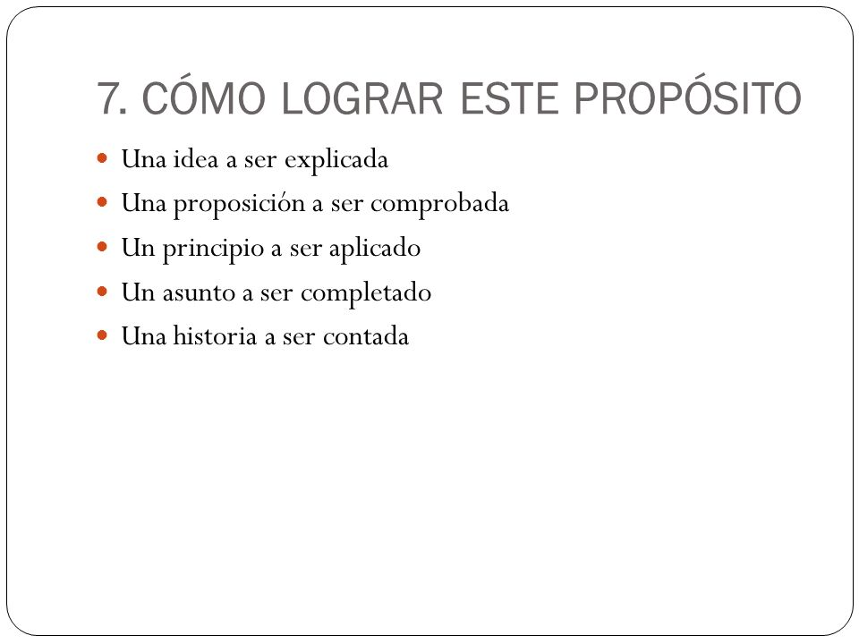 7. CÓMO LOGRAR ESTE PROPÓSITO Una idea a ser explicada Una proposición a ser comprobada Un principio a ser aplicado Un asunto a ser completado Una his