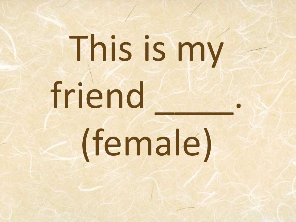 This is my friend ____. (female)