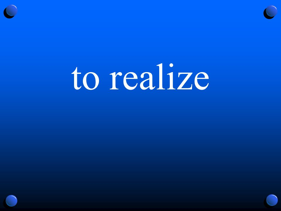 to realize