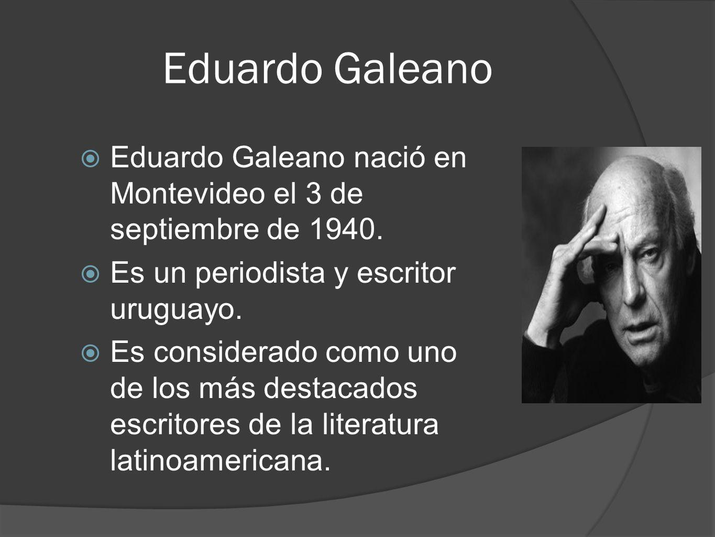 Eduardo Galeano Eduardo Galeano nació en Montevideo el 3 de septiembre de 1940. Es un periodista y escritor uruguayo. Es considerado como uno de los m