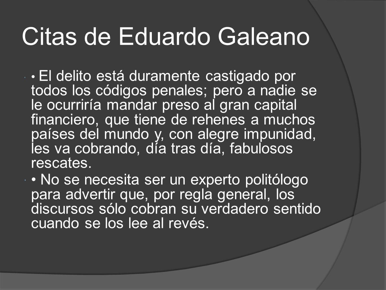 Citas de Eduardo Galeano El delito está duramente castigado por todos los códigos penales; pero a nadie se le ocurriría mandar preso al gran capital f