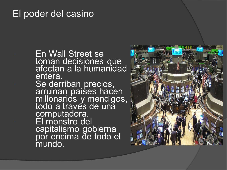 El poder del casino En Wall Street se toman decisiones que afectan a la humanidad entera. Se derriban precios, arruinan países hacen millonarios y men