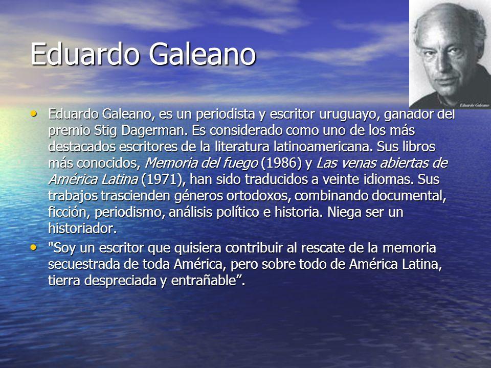 Eduardo Galeano Eduardo Galeano, es un periodista y escritor uruguayo, ganador del premio Stig Dagerman. Es considerado como uno de los más destacados