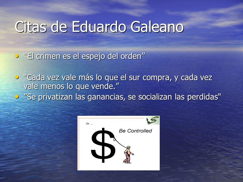Citas de Eduardo Galeano El crimen es el espejo del orden El crimen es el espejo del orden Cada vez vale más lo que el sur compra, y cada vez vale men