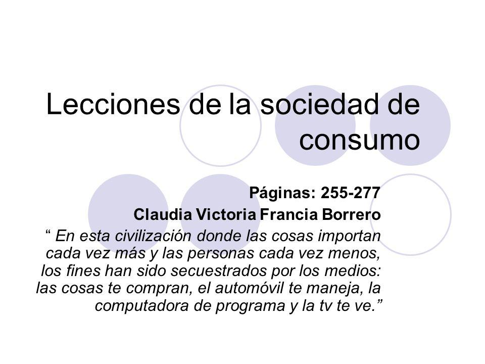 Lecciones de la sociedad de consumo Páginas: 255-277 Claudia Victoria Francia Borrero En esta civilización donde las cosas importan cada vez más y las