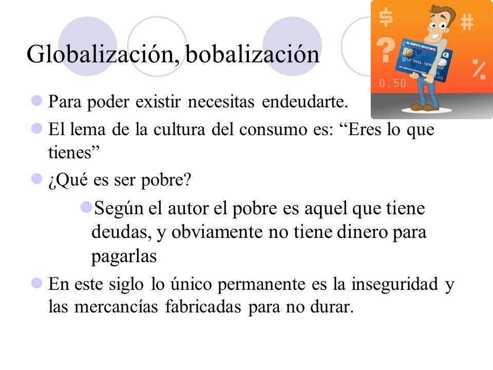 Globalización, bobalización Para poder existir necesitas endeudarte. El lema de la cultura del consumo es: Eres lo que tienes ¿Qué es ser pobre? Según