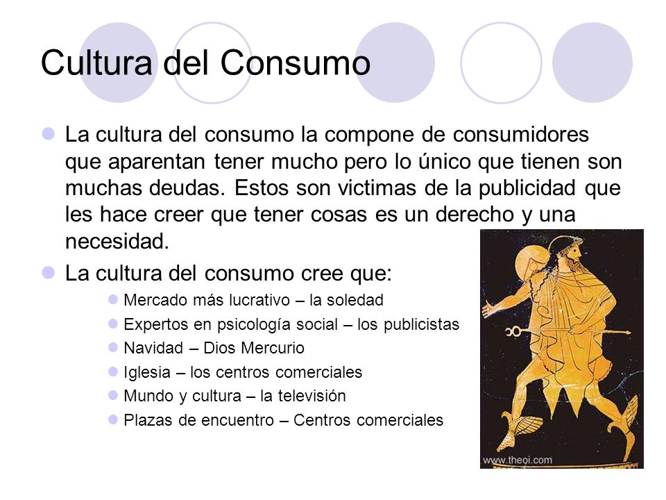 Cultura del Consumo La cultura del consumo la compone de consumidores que aparentan tener mucho pero lo único que tienen son muchas deudas. Estos son