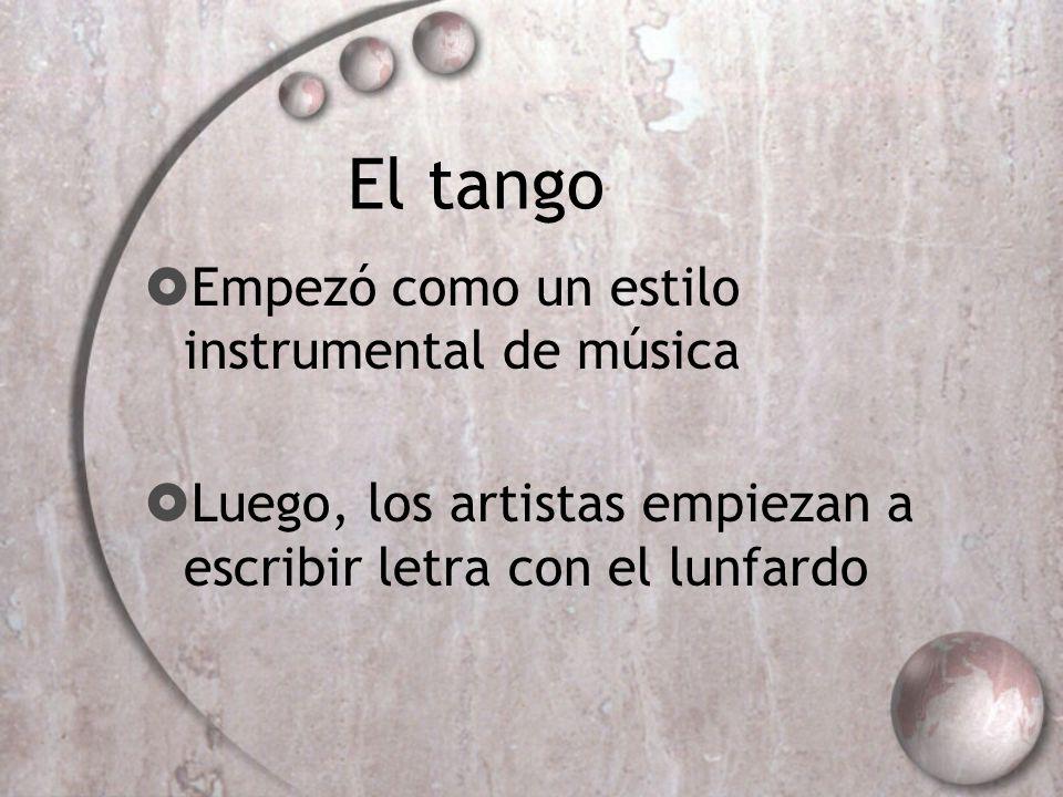 El tango Empezó como un estilo instrumental de música Luego, los artistas empiezan a escribir letra con el lunfardo