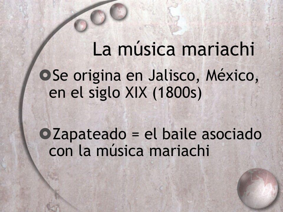 La música mariachi Se origina en Jalisco, México, en el siglo XIX (1800s) Zapateado = el baile asociado con la música mariachi