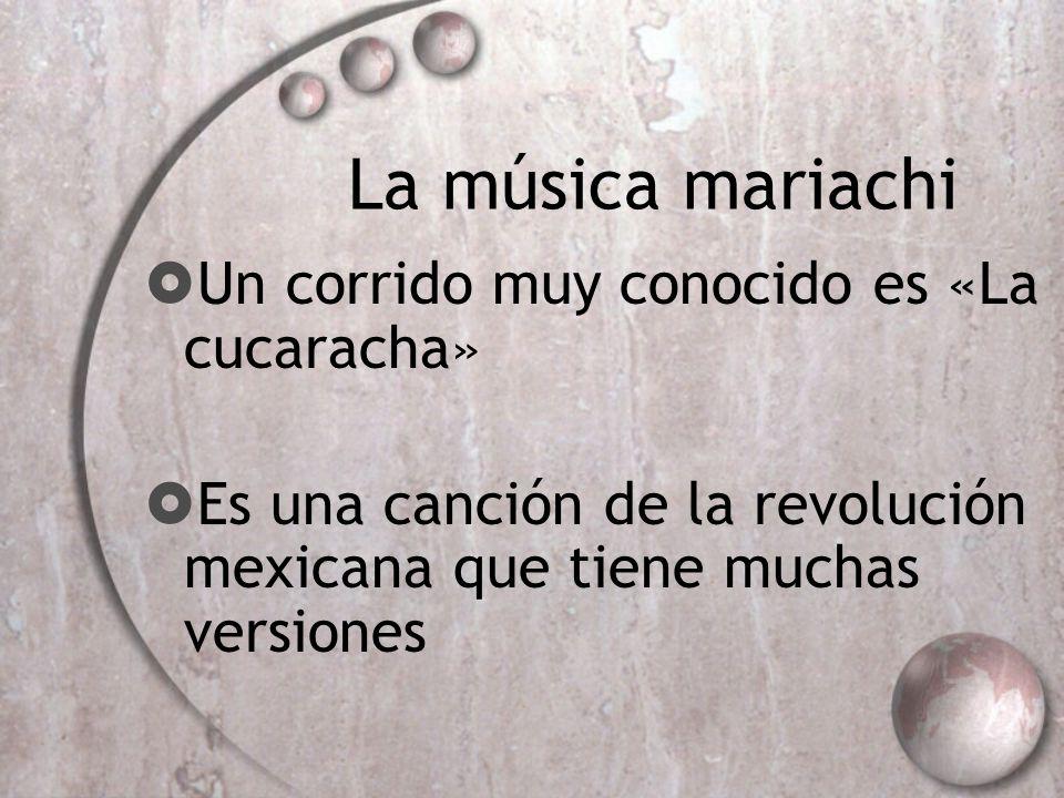 La música mariachi Un corrido muy conocido es «La cucaracha» Es una canción de la revolución mexicana que tiene muchas versiones