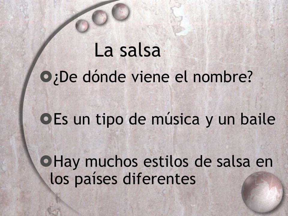 La salsa ¿De dónde viene el nombre? Es un tipo de música y un baile Hay muchos estilos de salsa en los países diferentes