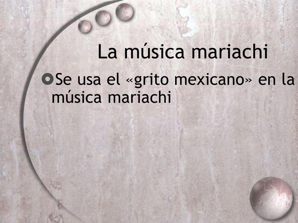 La música mariachi Se usa el «grito mexicano» en la música mariachi