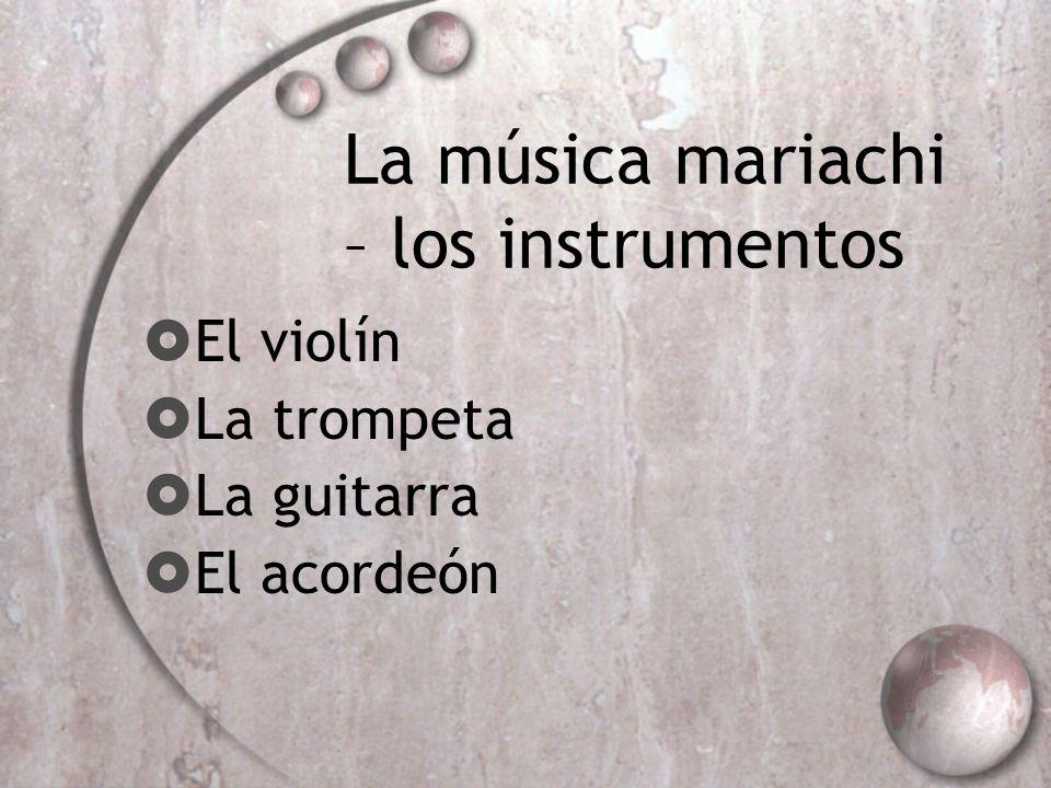 La música mariachi – los instrumentos El violín La trompeta La guitarra El acordeón