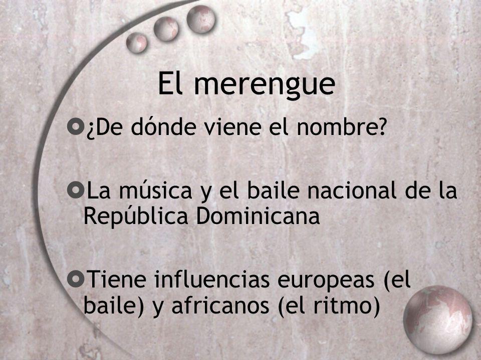 El merengue ¿De dónde viene el nombre? La música y el baile nacional de la República Dominicana Tiene influencias europeas (el baile) y africanos (el