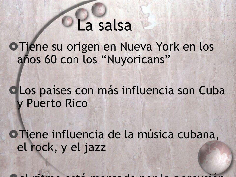 La salsa Tiene su origen en Nueva York en los años 60 con los Nuyoricans Los países con más influencia son Cuba y Puerto Rico Tiene influencia de la m
