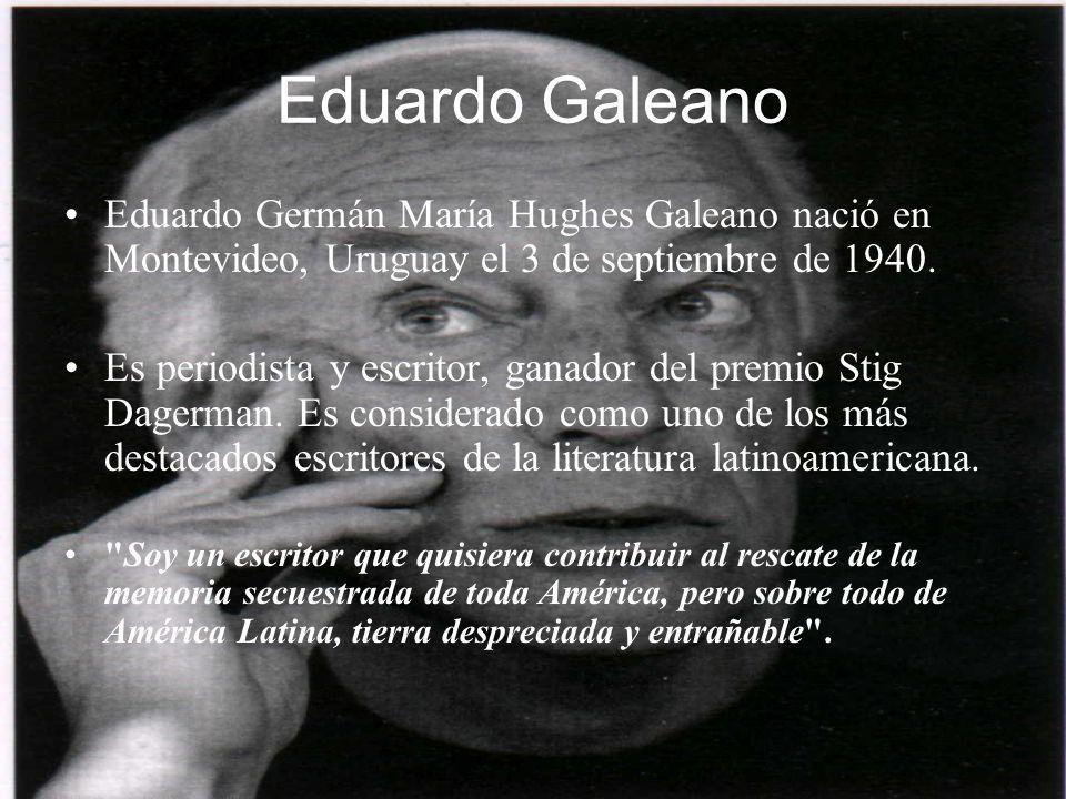 Eduardo Galeano Eduardo Germán María Hughes Galeano nació en Montevideo, Uruguay el 3 de septiembre de 1940. Es periodista y escritor, ganador del pre