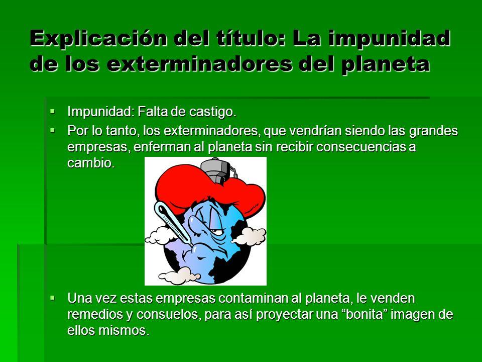 Explicación del título: La impunidad de los exterminadores del planeta Impunidad: Falta de castigo. Impunidad: Falta de castigo. Por lo tanto, los ext