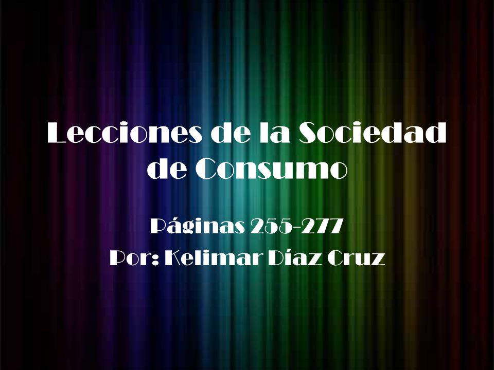 Lecciones de la Sociedad de Consumo Páginas 255-277 Por: Kelimar Díaz Cruz