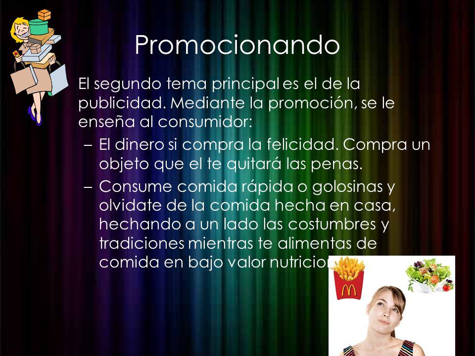 Promocionando El segundo tema principal es el de la publicidad. Mediante la promoción, se le enseña al consumidor: –El dinero si compra la felicidad.