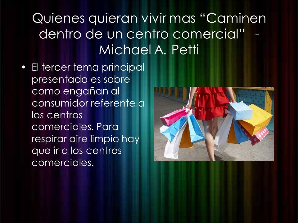Quienes quieran vivir mas Caminen dentro de un centro comercial - Michael A. Petti El tercer tema principal presentado es sobre como engañan al consum