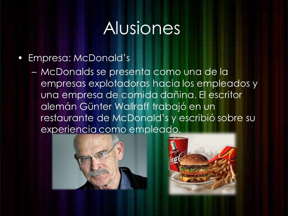 Alusiones Empresa: McDonalds –McDonalds se presenta como una de la empresas explotadoras hacia los empleados y una empresa de comida dañina. El escrit