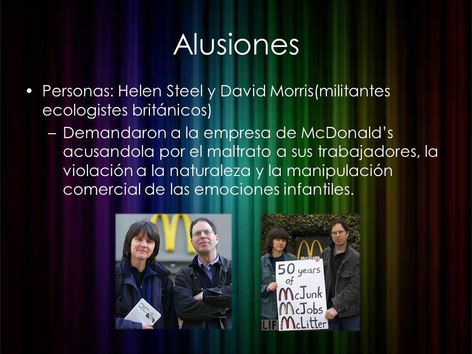 Alusiones Personas: Helen Steel y David Morris(militantes ecologistes británicos) –Demandaron a la empresa de McDonalds acusandola por el maltrato a s