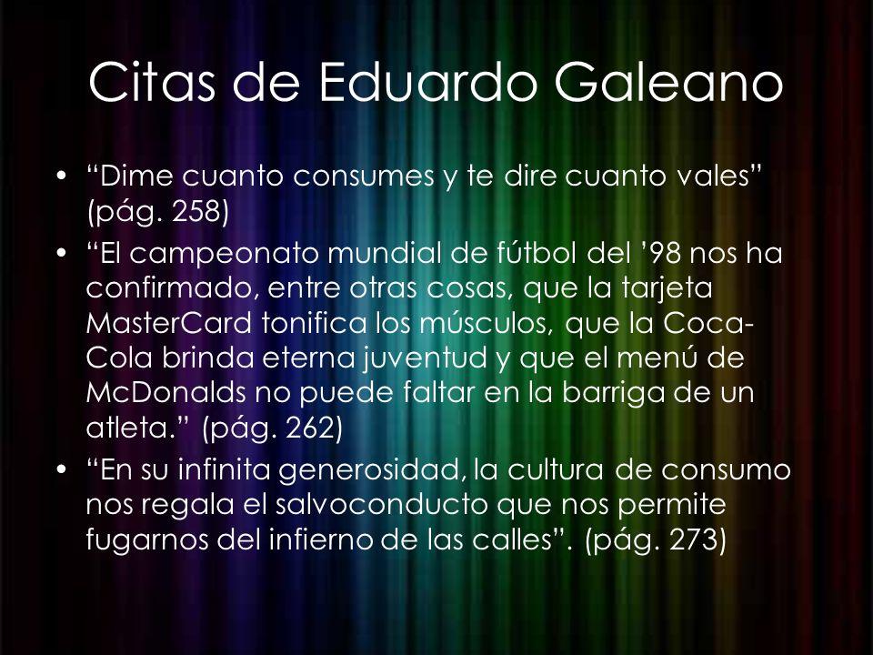 Citas de Eduardo Galeano Dime cuanto consumes y te dire cuanto vales (pág. 258) El campeonato mundial de fútbol del 98 nos ha confirmado, entre otras