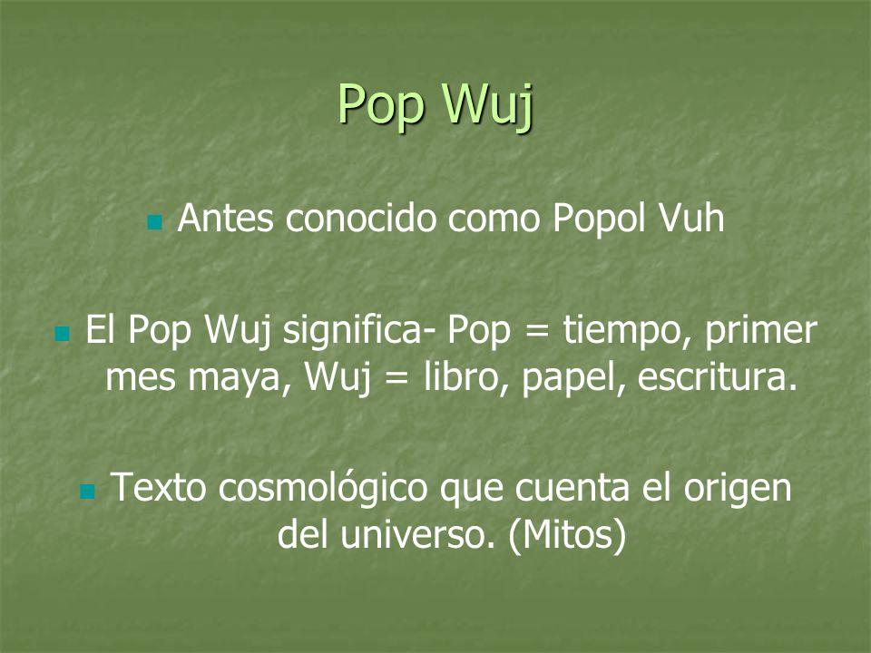 Pop Wuj Antes conocido como Popol Vuh El Pop Wuj significa- Pop = tiempo, primer mes maya, Wuj = libro, papel, escritura. Texto cosmológico que cuenta