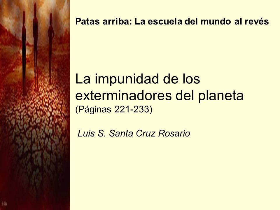 La impunidad de los exterminadores del planeta (Páginas 221-233) Luis S. Santa Cruz Rosario Patas arriba: La escuela del mundo al revés