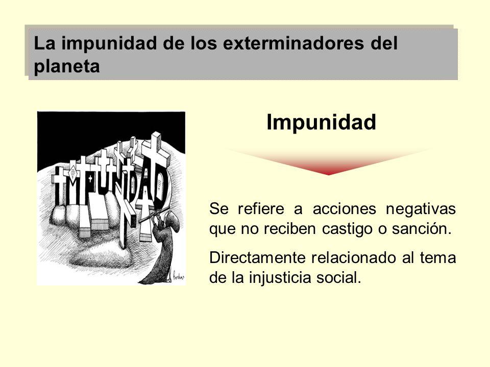 La impunidad de los exterminadores del planeta Impunidad Se refiere a acciones negativas que no reciben castigo o sanción. Directamente relacionado al
