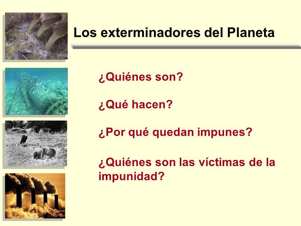 Los exterminadores del Planeta ¿Quiénes son? ¿Qué hacen? ¿Por qué quedan impunes? ¿Quiénes son las víctimas de la impunidad?