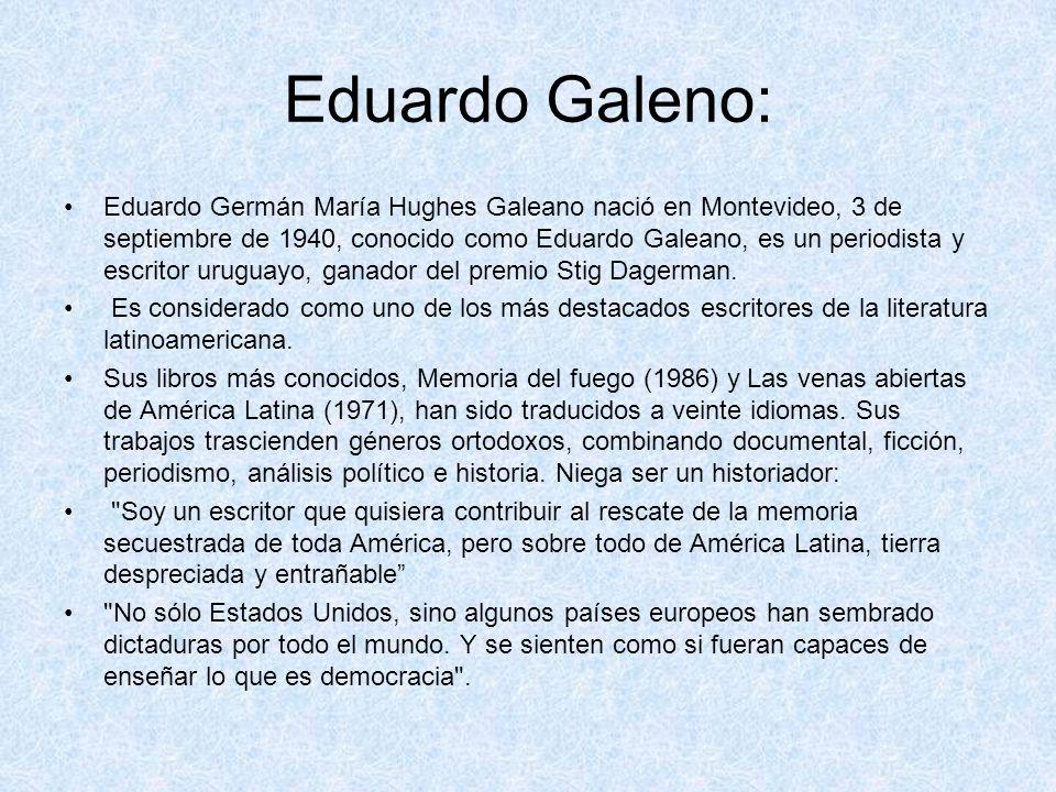 Eduardo Galeno: Eduardo Germán María Hughes Galeano nació en Montevideo, 3 de septiembre de 1940, conocido como Eduardo Galeano, es un periodista y es