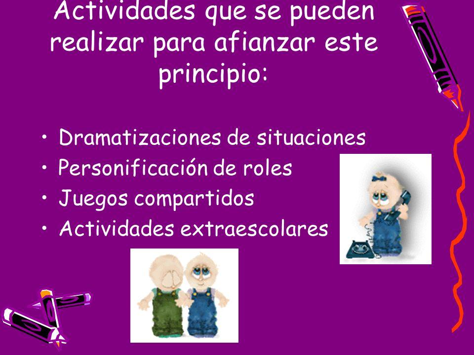Actividades que se pueden realizar para afianzar este principio: Dramatizaciones de situaciones Personificación de roles Juegos compartidos Actividade