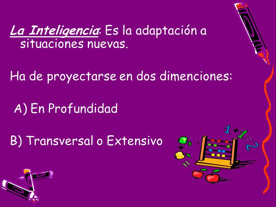 La Inteligencia: Es la adaptación a situaciones nuevas. Ha de proyectarse en dos dimenciones: A) En Profundidad B) Transversal o Extensivo