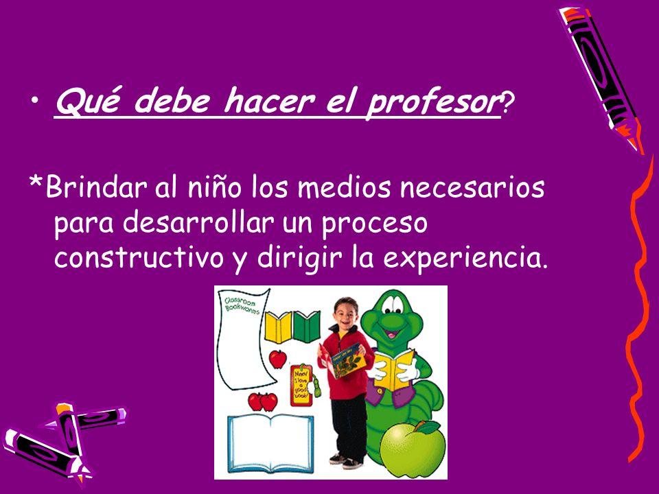 Qué debe hacer el profesor ? *Brindar al niño los medios necesarios para desarrollar un proceso constructivo y dirigir la experiencia.