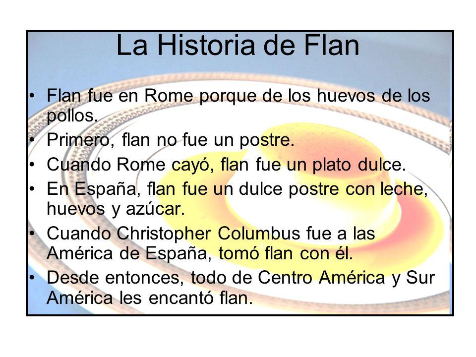 La Historia de Flan Flan fue en Rome porque de los huevos de los pollos. Primero, flan no fue un postre. Cuando Rome cayó, flan fue un plato dulce. En