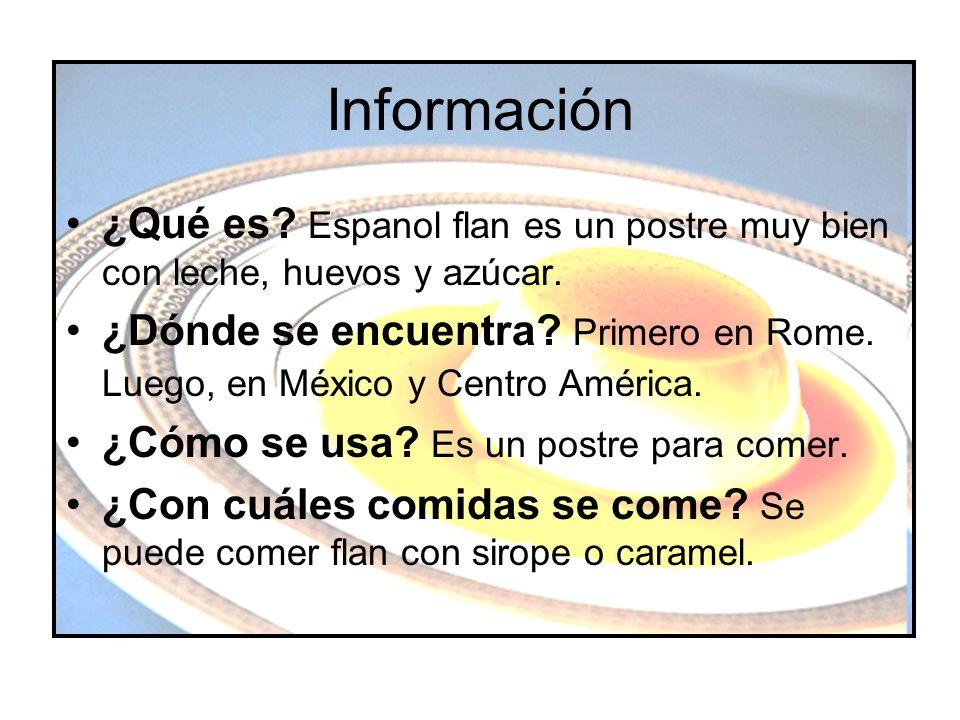 Información ¿Qué es? Espanol flan es un postre muy bien con leche, huevos y azúcar. ¿Dónde se encuentra? Primero en Rome. Luego, en México y Centro Am