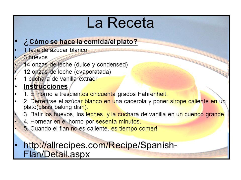 La Receta ¿ Cómo se hace la comida/el plato? 1 taza de azúcar blanco 3 huevos 14 onzas de leche (dulce y condensed) 12 onzas de leche (evaporatada) 1