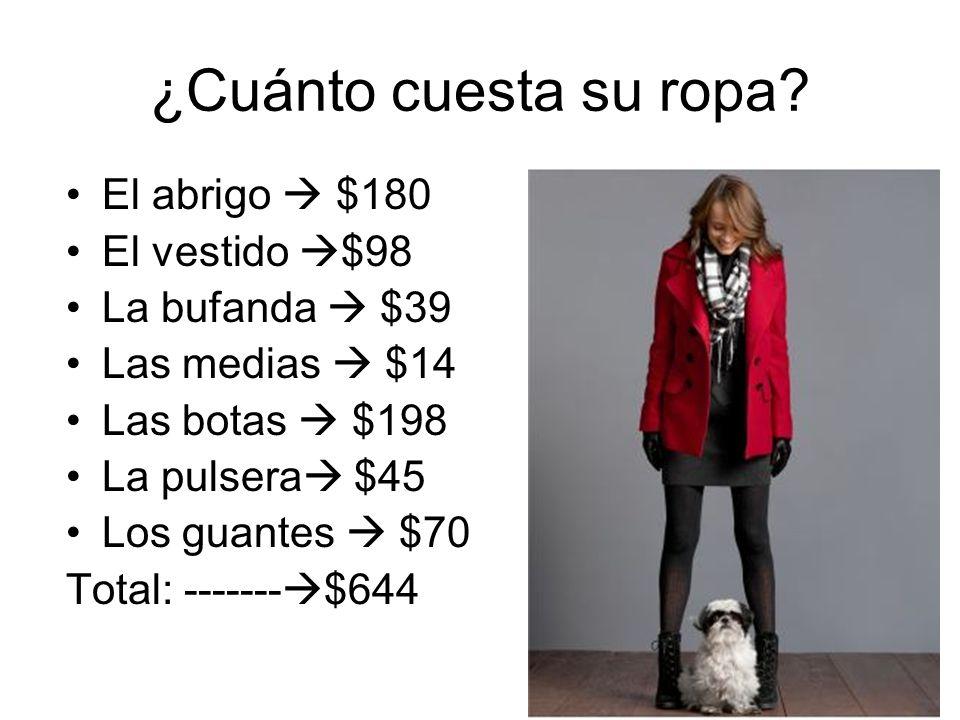 ¿Cuánto cuesta su ropa? El abrigo $180 El vestido $98 La bufanda $39 Las medias $14 Las botas $198 La pulsera $45 Los guantes $70 Total: ------- $644