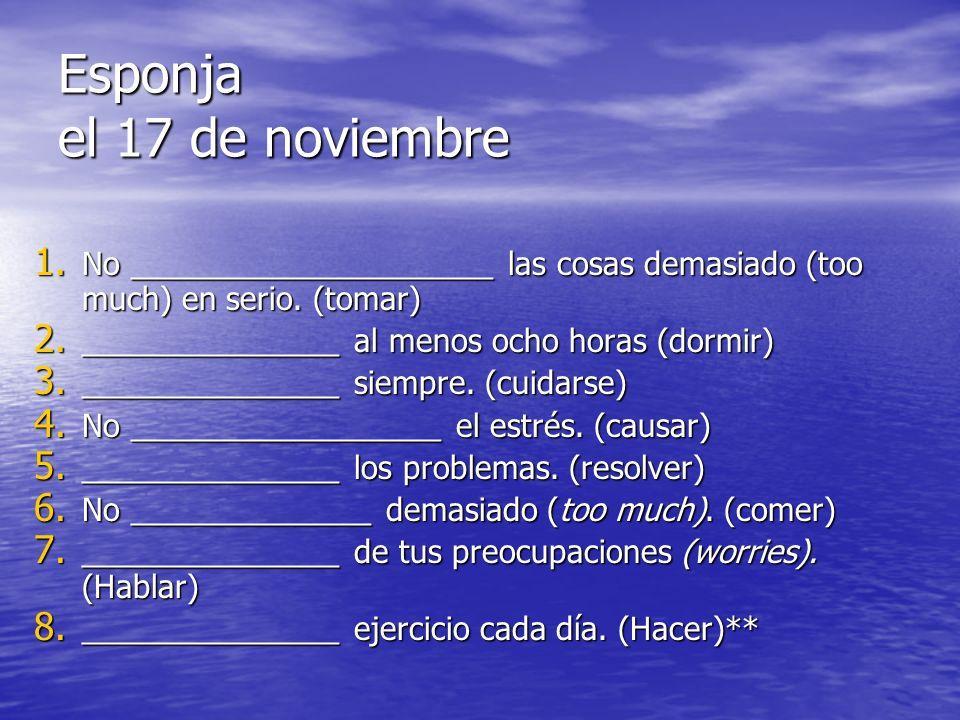 Esponja el 17 de noviembre 1. No _____________________ las cosas demasiado (too much) en serio. (tomar) 2. _______________ al menos ocho horas (dormir