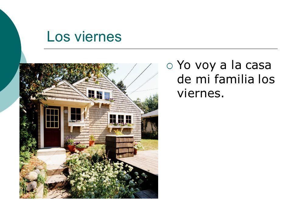 Los viernes Yo voy a la casa de mi familia los viernes.