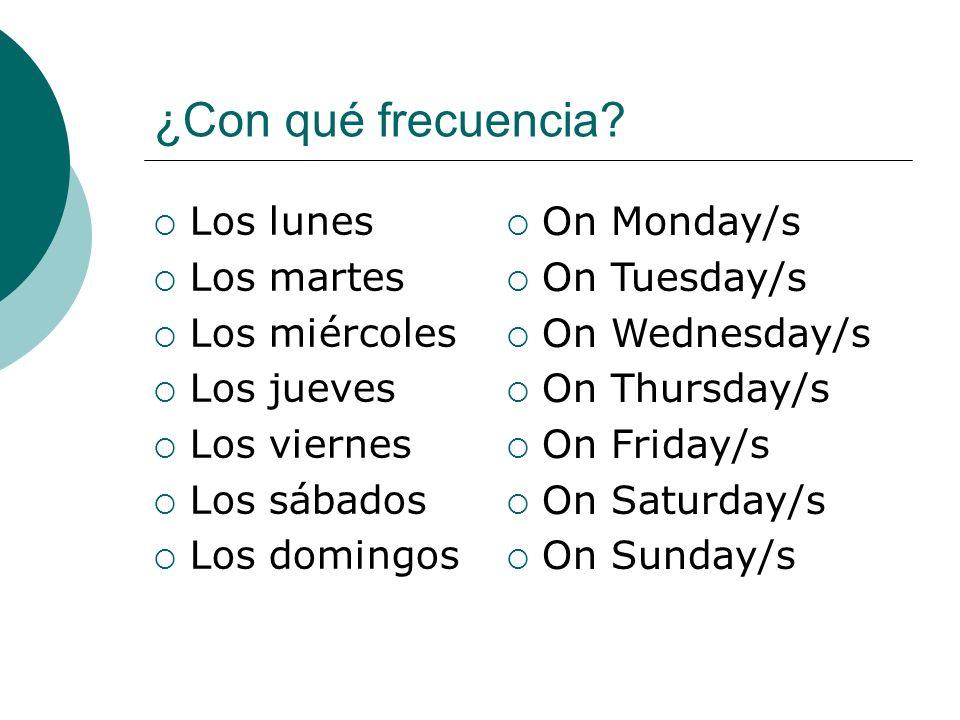 ¿Con qué frecuencia? Los lunes Los martes Los miércoles Los jueves Los viernes Los sábados Los domingos On Monday/s On Tuesday/s On Wednesday/s On Thu