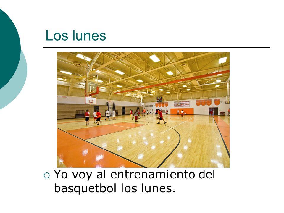 Los lunes Yo voy al entrenamiento del basquetbol los lunes.