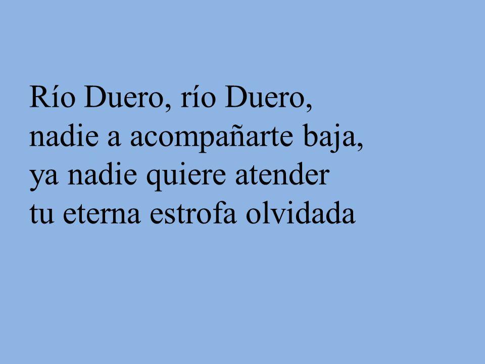 Río Duero, río Duero, nadie a acompañarte baja, ya nadie quiere atender tu eterna estrofa olvidada