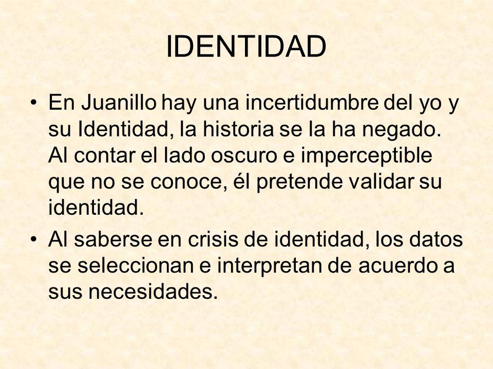IDENTIDAD En Juanillo hay una incertidumbre del yo y su Identidad, la historia se la ha negado. Al contar el lado oscuro e imperceptible que no se con