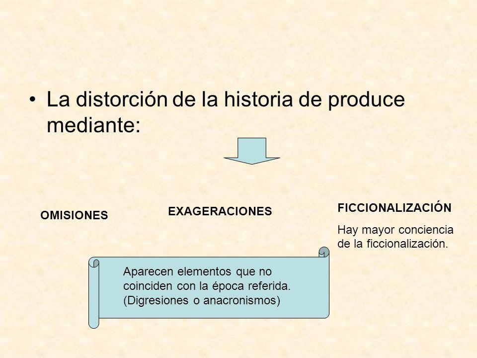 La distorción de la historia de produce mediante: OMISIONES EXAGERACIONES FICCIONALIZACIÓN Hay mayor conciencia de la ficcionalización. Aparecen eleme